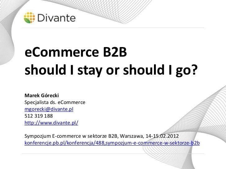 eCommerce B2Bshould I stay or should I go?Marek GóreckiSpecjalista ds. eCommercemgorecki@divante.pl512 319 188http://www.d...