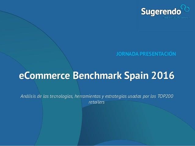 eCommerce Benchmark Spain 2016 Análisis de las tecnologías, herramientas y estrategias usadas por los TOP200 retailers JOR...