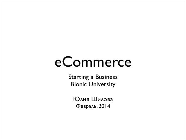 eCommerce Starting a Business	  Bionic University	  !  Юлия Шилова	  Февраль, 2014