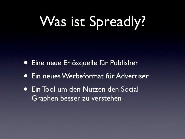 Was ist Spreadly?• Eine neue Erlösquelle für Publisher• Ein neues Werbeformat für Advertiser• Ein Tool um den Nutzen den S...