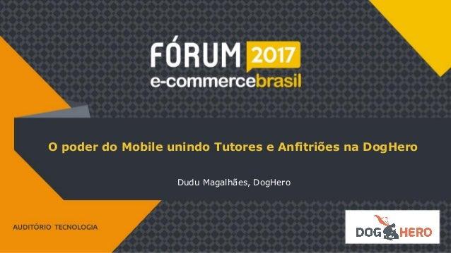 O poder do Mobile unindo Tutores e Anfitriões na DogHero Dudu Magalhães, DogHero