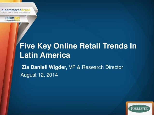 Five Key Online Retail Trends In  Latin America  Zia Daniell Wigder, VP & Research Director  August 12, 2014