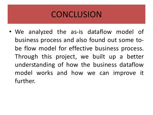 CONCLUSION • We analyzed the as-is dataflow model of business process and also found out some to- be flow model for effect...
