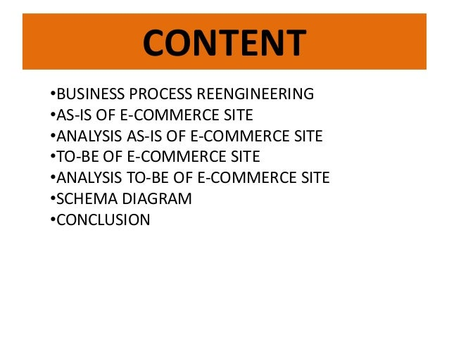 CONTENT •BUSINESS PROCESS REENGINEERING •AS-IS OF E-COMMERCE SITE •ANALYSIS AS-IS OF E-COMMERCE SITE •TO-BE OF E-COMMERCE ...