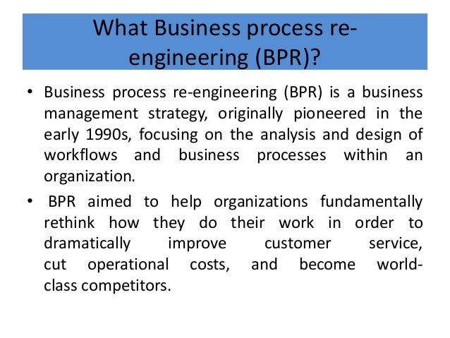 What Business process re- engineering (BPR)? • Business process re-engineering (BPR) is a business management strategy, or...