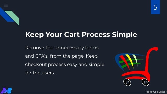 Keep Your Cart Process Simple Remove the unnecessary forms and CTA's from the page. Keep checkout process easy and simple ...