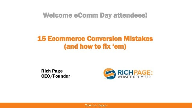 Welcome eComm Day attendees! 15 Ecommerce Conversion Mistakes (and how to fix 'em) Rich Page CEO/Founder