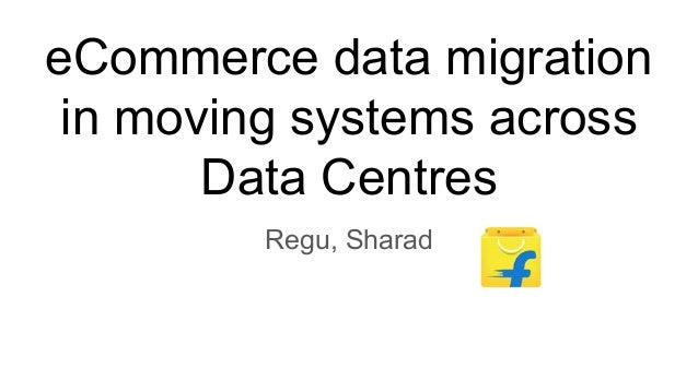 eCommerce data migration in moving systems across Data Centres Regu, Sharad