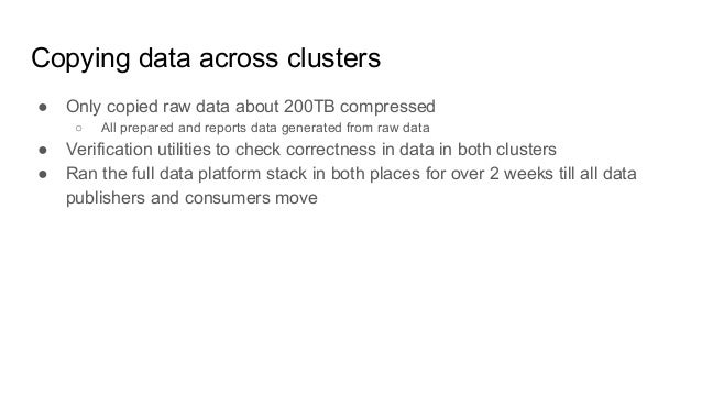 Copying data across clusters ● Only copied raw data about 200TB compressed ○ All prepared and reports data generated from ...