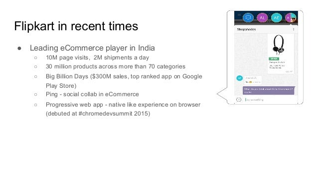 Flipkart in recent times ● Leading eCommerce player in India ○ 10M page visits, 2M shipments a day ○ 30 million products a...
