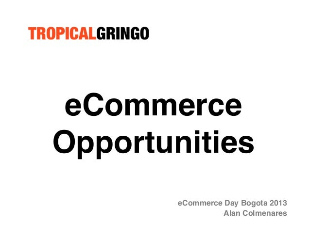 eCommerce Opportunities! eCommerce Day Bogota 2013! Alan Colmenares!