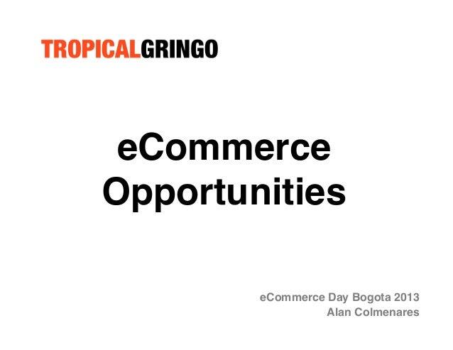 eCommerce Opportunities! eCommerce Day Bogota 2013! Alan Colmenares!