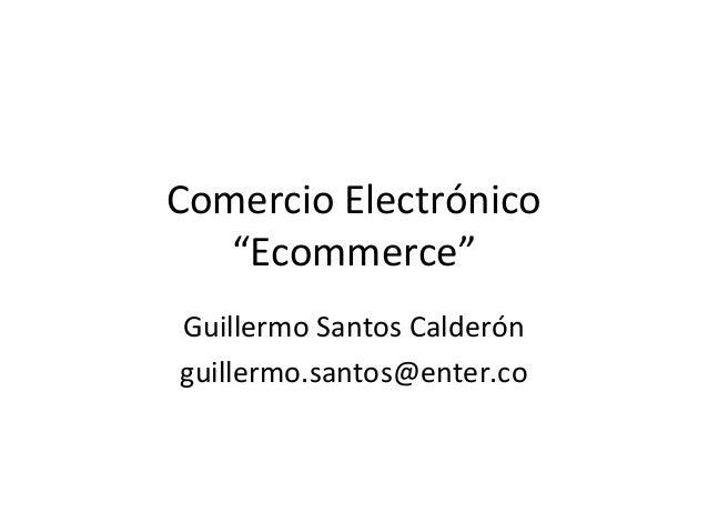 """Comercio Electrónico """"Ecommerce"""" Guillermo Santos Calderón guillermo.santos@enter.co"""
