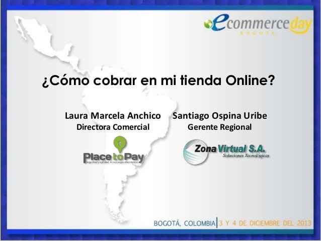 ¿Cómo cobrar en mi tienda Online? Laura Marcela Anchico  Santiago Ospina Uribe  Directora Comercial  Gerente Regional