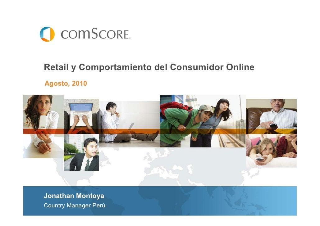 Retail y Comportamiento del Consumidor Online Agosto, 2010     Jonathan Montoya Country Manager Perú