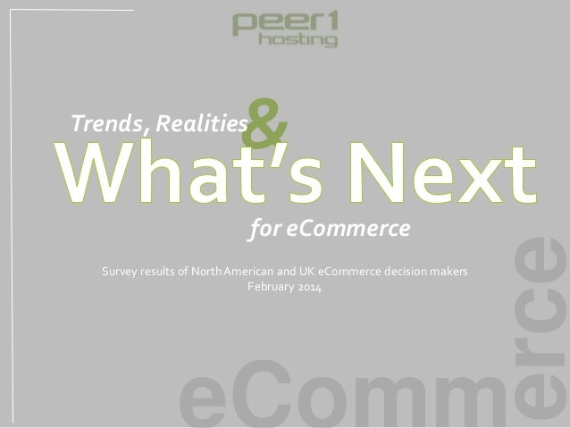 erce eComm & for eCommerce Trends, Realities Survey results of North American and UK eCommerce decision makers February 20...