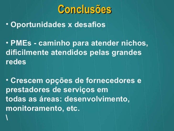Conclusões <ul><li>Oportunidades x desafios </li></ul><ul><li>PMEs - caminho para atender nichos, dificilmente atendidos p...