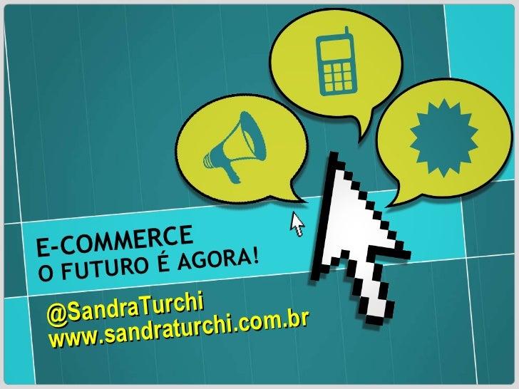 @SandraTurchi www.sandraturchi.com.br E-COMMERCE O FUTURO É AGORA!