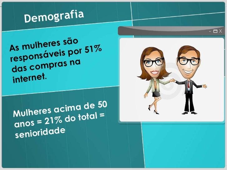 Demografia As mulheres são responsáveis por 51% das compras na internet . Mulheres acima de 50 anos = 21% do total = senio...