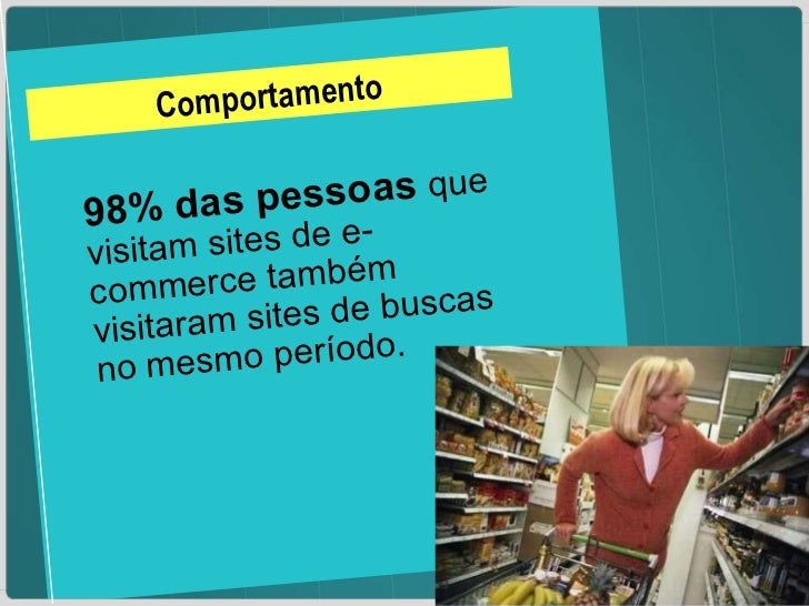 Comportamento 98% das pessoas  que visitam sites de e-commerce também visitaram sites de buscas no mesmo período.