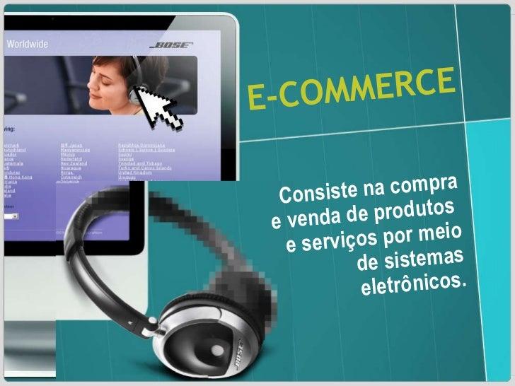 E-COMMERCE Consiste na compra e venda de produtos  e serviços por meio de sistemas eletrônicos.