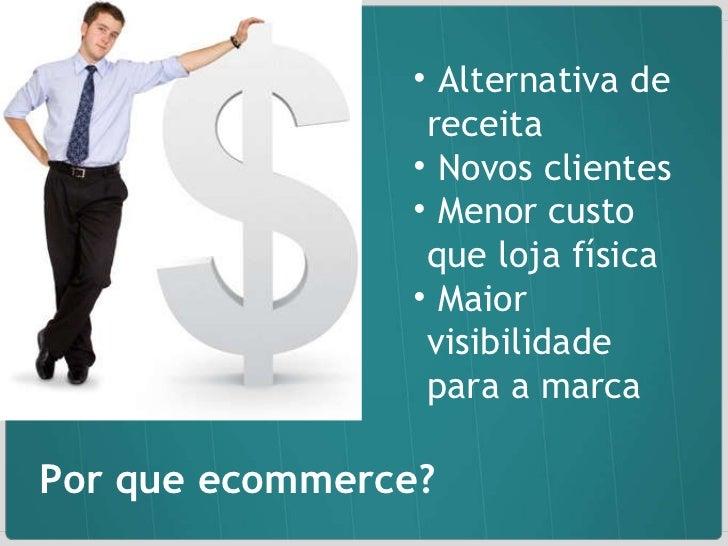 <ul><li>Alternativa de receita </li></ul><ul><li>Novos clientes </li></ul><ul><li>Menor custo que loja física </li></ul><u...