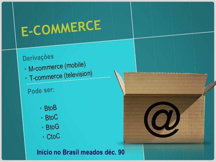 E-COMMERCE Derivações  <ul><li>M-commerce (mobile) </li></ul><ul><li>T-commerce (television) </li></ul>Pode ser: <ul><li>B...