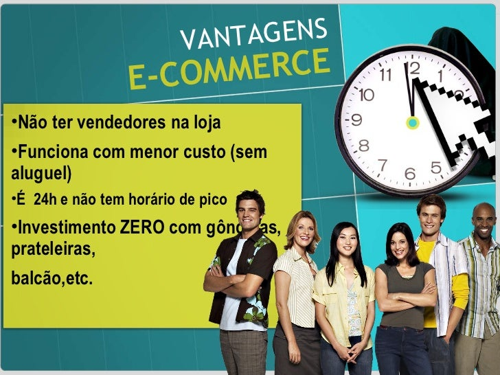 VANTAGENS E-COMMERCE <ul><li>Não ter vendedores na loja  </li></ul><ul><li>Funciona com menor custo (sem aluguel) </li></u...