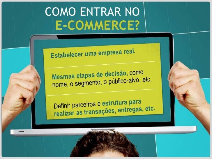 COMO ENTRAR NO E-COMMERCE? Estabelecer uma empresa real. Mesmas etapas de decisão , como nome, o segmento, o público-alvo,...