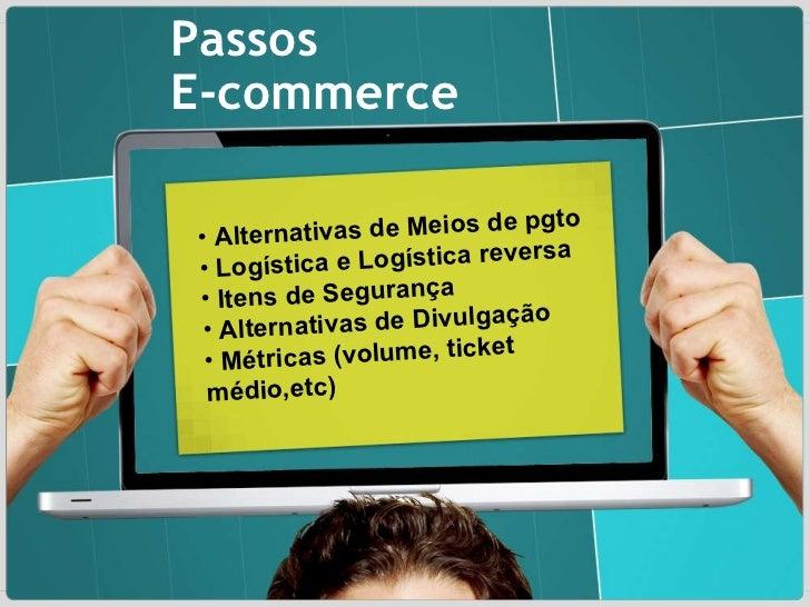 Passos E-commerce <ul><ul><li>Alternativas de Meios de pgto </li></ul></ul><ul><ul><li>Logística e Logística reversa </li>...