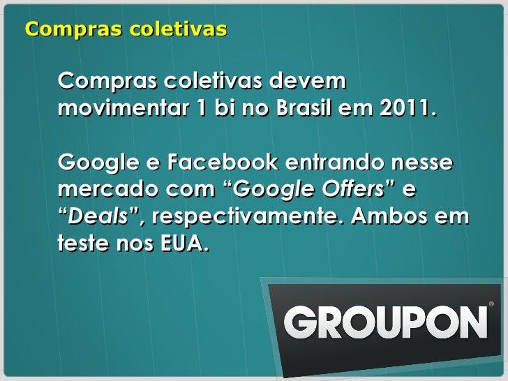 """Compras coletivas devem movimentar 1 bi no Brasil em 2011. Google e Facebook entrando nesse mercado com """" Google Offers """" ..."""