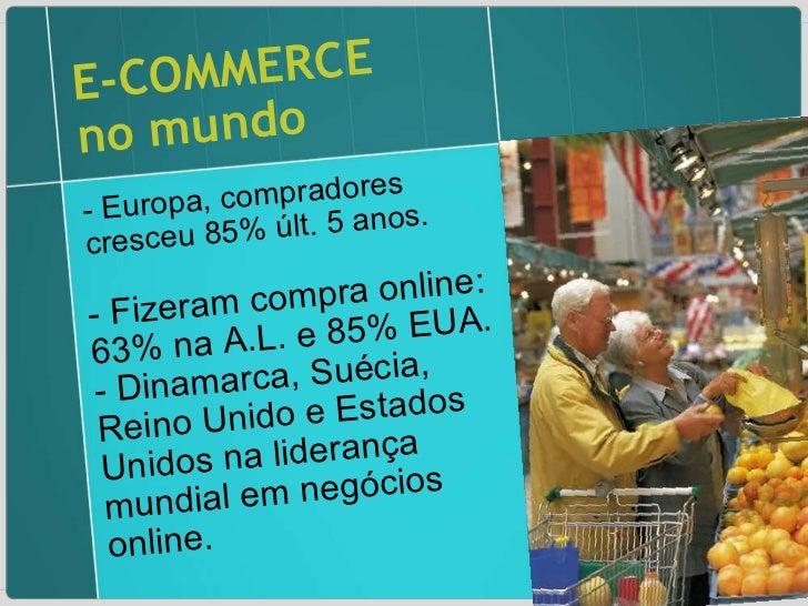 E-COMMERCE no mundo - Europa, compradores cresceu 85% últ. 5 anos. - Fizeram compra online: 63% na A.L. e 85% EUA.  - Dina...