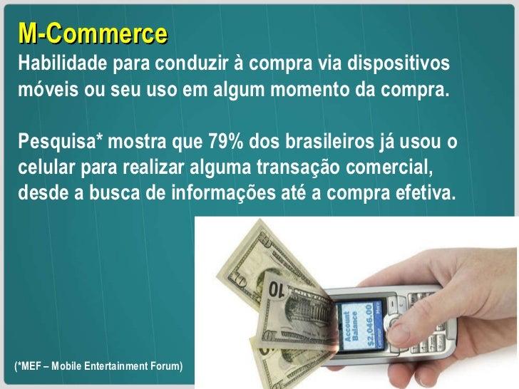 M-Commerce Habilidade para conduzir à compra via dispositivos móveis ou seu uso em algum momento da compra.  Pesquisa* mos...