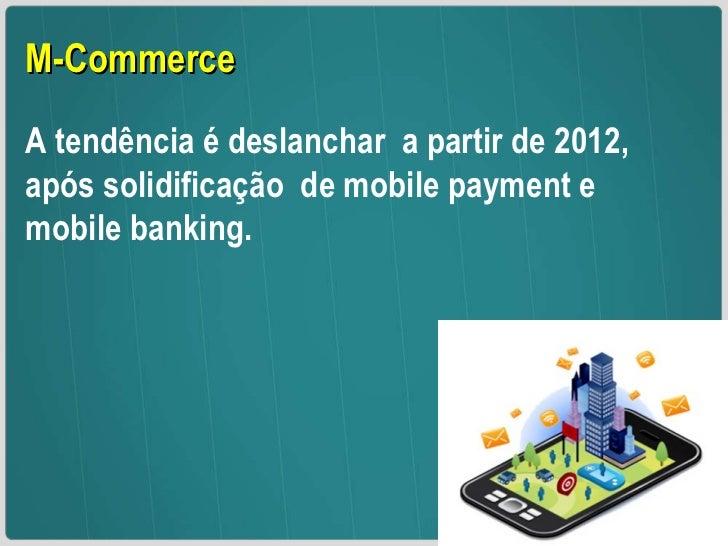 M-Commerce A tendência é deslanchar  a partir de 2012,  após solidificação  de mobile payment e mobile banking.