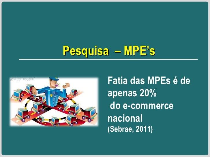 Pesquisa  – MPE's Fatia das MPEs é de apenas 20% do e-commerce nacional (Sebrae, 2011)