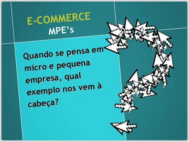 E-COMMERCE   MPE's Quando se pensa em micro e pequena empresa, qual exemplo nos vem à cabeça?