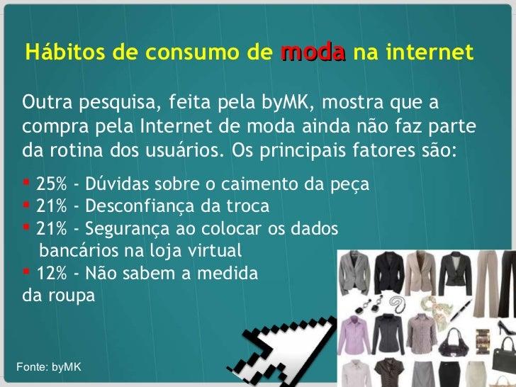 <ul><li>Hábitos de consumo de  moda  na internet  </li></ul><ul><li>Outra pesquisa, feita pela byMK, mostra que a compra p...