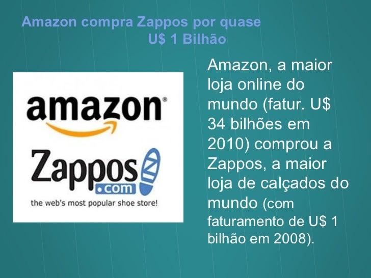 Amazon compra Zappos por quase  U$ 1 Bilhão Amazon, a maior loja online do mundo (fatur. U$ 34 bilhões em 2010) comprou a ...