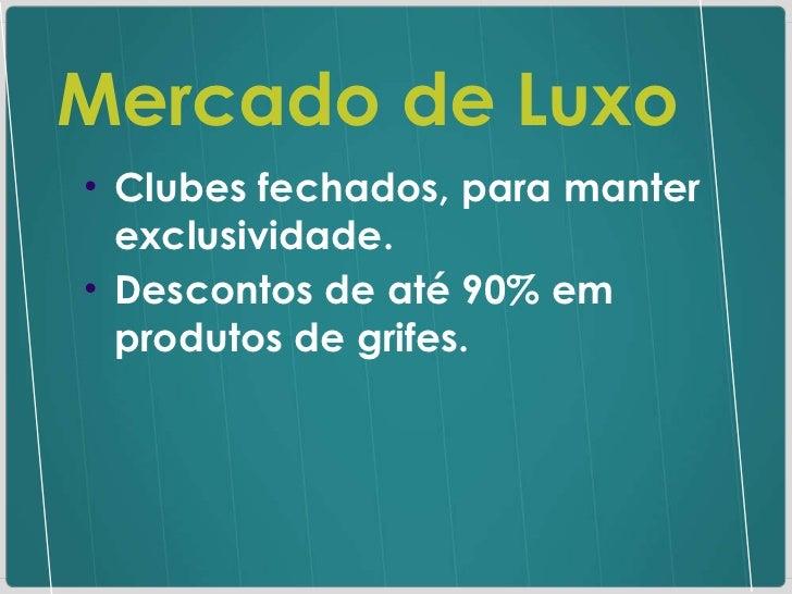Mercado de Luxo <ul><ul><li>Clubes fechados, para manter exclusividade. </li></ul></ul><ul><ul><li>Descontos de até 90% em...