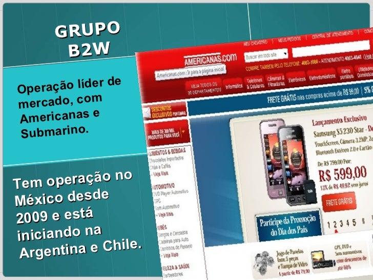 Operação líder de mercado, com Americanas e Submarino.  GRUPO B2W Tem operação no México desde 2009 e está iniciando na Ar...