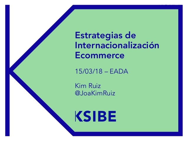 EADA – 15/03/2018 Estrategias de Internacionalización Ecommerce 15/03/18 – EADA Kim Ruiz @JoaKimRuiz