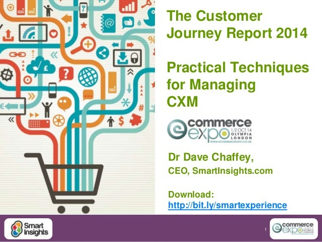 The Customer  Journey Report 2014  Practical Techniques  for Managing  CXM  Dr Dave Chaffey,  CEO, SmartInsights.com  Down...