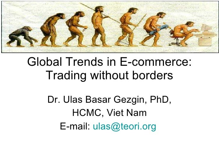 Global Trends in E-commerce: Trading without borders Dr. Ulas Basar Gezgin, PhD, HCMC, Viet Nam E-mail:  [email_address]