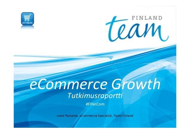 eCommerce  Growth   Tutkimusrapor3     #FINeCom   Leevi  Parsama,  eCommerce  Specialist,  Team  Finla...