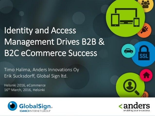 Identity and Access Management Drives B2B & B2C eCommerce Success Timo Halima, Anders Innovations Oy Erik Sucksdorff, Glob...