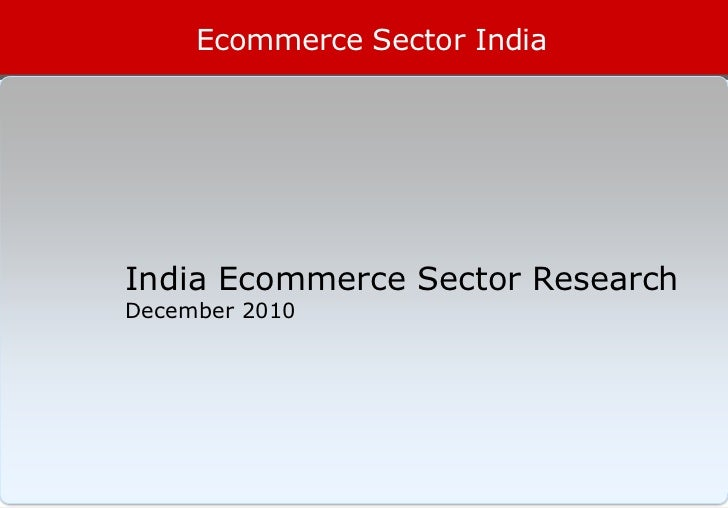 Ecommerce Sector IndiaIndia Ecommerce Sector ResearchDecember 2010                              1