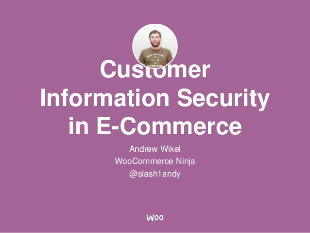 Customer Information Security in E-Commerce Andrew Wikel WooCommerce Ninja @slash1andy