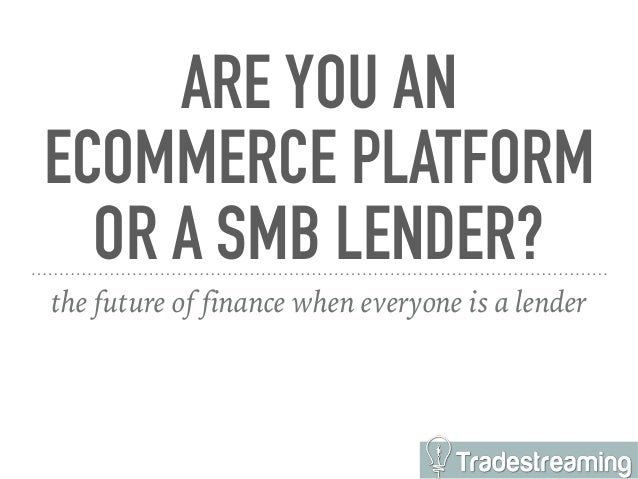 ARE YOU AN ECOMMERCE PLATFORM OR A SMB LENDER? the future of finance when everyone is a lender
