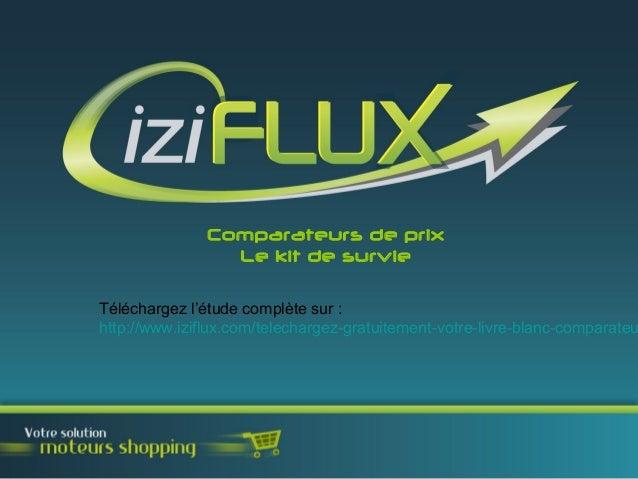 Comparateurs de prix Le kit de survie Téléchargez l'étude complète sur : http://www.iziflux.com/telechargez-gratuitement-v...