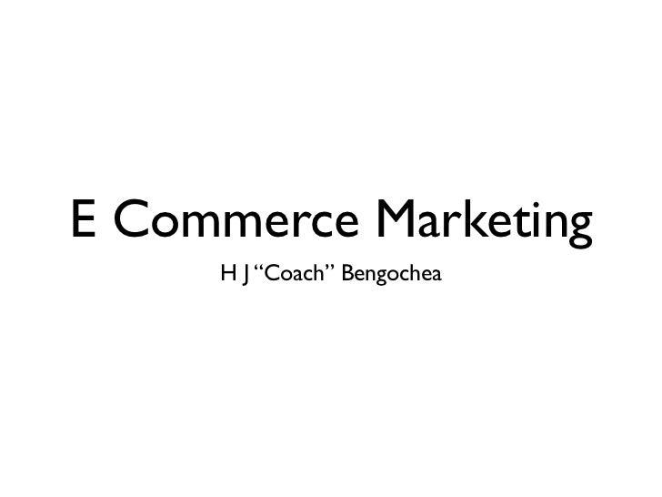 "E Commerce Marketing     H J ""Coach"" Bengochea"